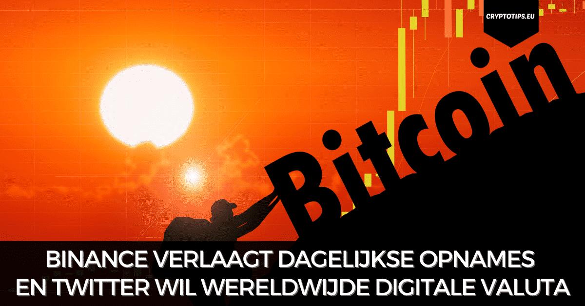 Binance verlaagt dagelijkse opnames en Twitter wil wereldwijde digitale valuta